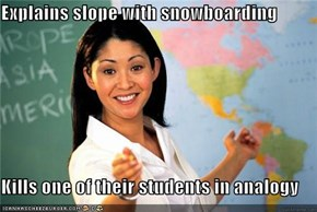 Explains slope with snowboarding   Kills one of their students in analogy