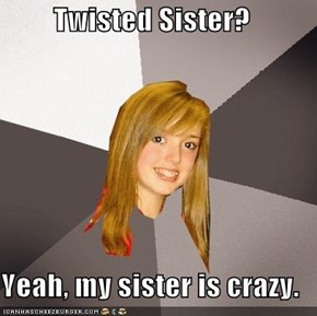 Twisted Sister?  Yeah, my sister is crazy.