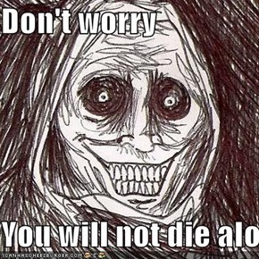 Don't worry  You will not die alone