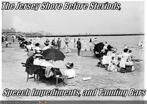 The Jersey Shore Before Steriods,   Speech Impediments, and Tanning Bars