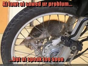 Ai fawt ai sawed ur problum...          ...but ai spoak too soon