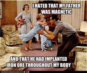 I HATED THAT MY FATHERWAS MAGNETIC