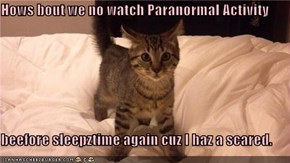 Hows bout we no watch Paranormal Activity  beefore sleepztime again cuz I haz a scared.