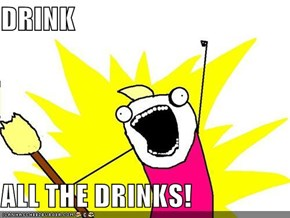 DRINK  ALL THE DRINKS!