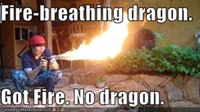 Fire-breathing dragon.  Got Fire. No dragon.