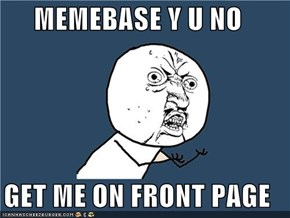 MEMEBASE Y U NO   GET ME ON FRONT PAGE