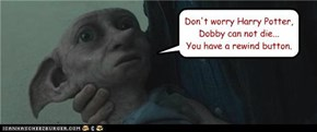 Don't worry Harry Potter, Dobby can not die... You have a rewind button.