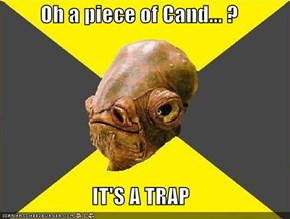 Oh a piece of Cand... ?   IT'S A TRAP