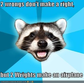 2 wrongs don't make a right,  but 2 Wrights make an airplane