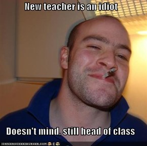 New teacher is an idiot  Doesn't mind, still head of class