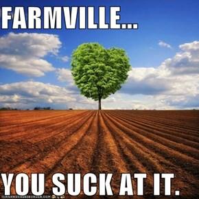 FARMVILLE...  YOU SUCK AT IT.