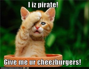 I iz pirate!  Give me ur cheezburgers!