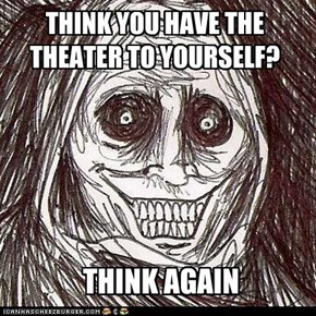 THINK YOU HAVE THE THEATER TO YOURSELF?