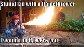 Stupid kid with a flamethrower  I would run if i were you...