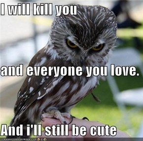 I will kill you and everyone you love. And i'll still be cute