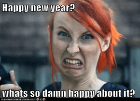 Happy new year?  whats so damn happy about it?