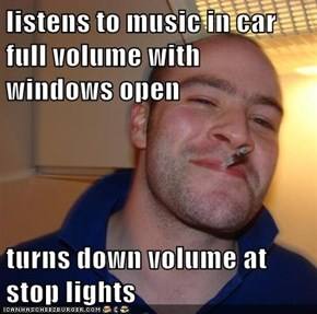 listens to music in car full volume with windows open  turns down volume at stop lights