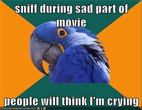 sniff during sad part of movie  people will think I'm crying