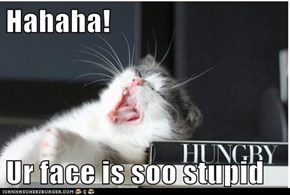 Hahaha!  Ur face is soo stupid