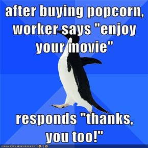 "after buying popcorn, worker says ""enjoy your movie""  responds ""thanks, you too!"""
