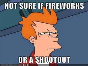 NOT SURE IF FIREWORKS  OR A SHOOTOUT