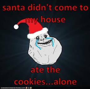 santa didn't come to my house  ate the cookies...alone