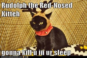 Rudolph the Red-Nosed Kitteh  gonna kill u in ur sleep