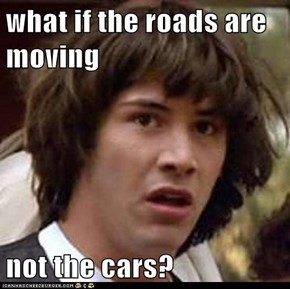 what if the roads are moving  not the cars?