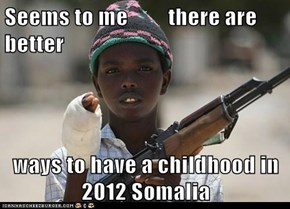Seems to me         there are better  ways to have a childhood in 2012 Somalia