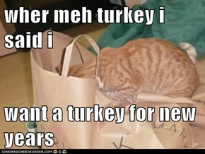 wher meh turkey i said i  want a turkey for new years