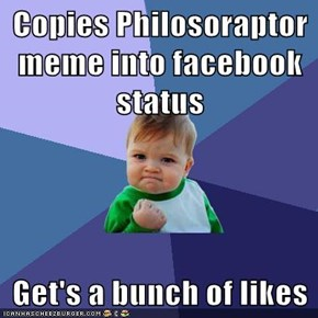 Copies Philosoraptor meme into facebook status  Get's a bunch of likes