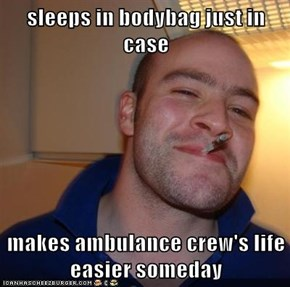 sleeps in bodybag just in case  makes ambulance crew's life easier someday