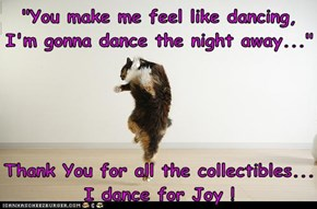 """You make me feel like dancing, I'm gonna dance the night away...""  Thank You for all the collectibles...  I dance for Joy !"