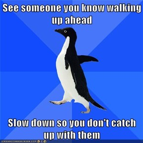See someone you know walking up ahead  Slow down so you don't catch up with them