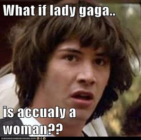 What if lady gaga..  is accualy a woman??