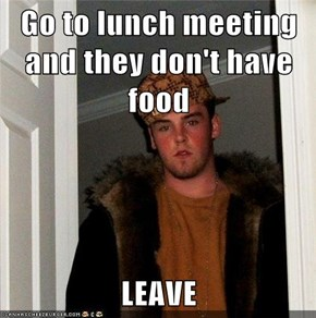 Go to lunch meeting and they don't have food  LEAVE