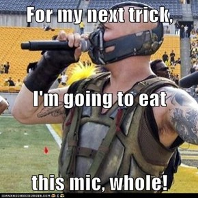 For my next trick, I'm going to eat this mic, whole!