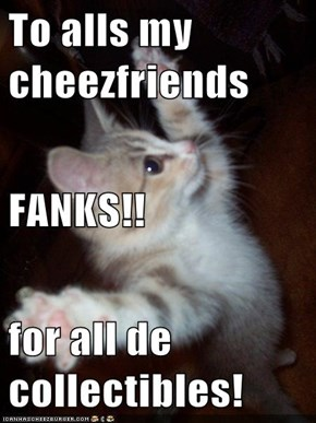 To alls my cheezfriends FANKS!! for all de collectibles!