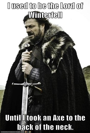 I used to be the Lord of Winterfell  Until I took an Axe to the back of the neck.