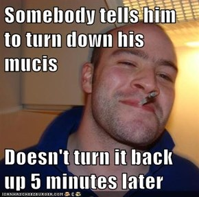 Somebody tells him to turn down his mucis  Doesn't turn it back up 5 minutes later
