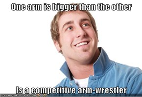 One arm is bigger than the other  Is a competitive arm-wrestler