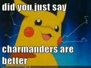 did you just say   charmanders are better