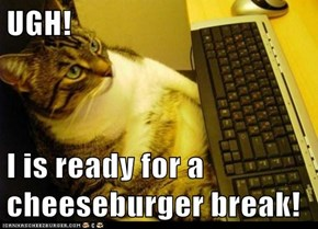 UGH!  I is ready for a cheeseburger break!