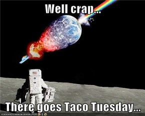 Well crap...  There goes Taco Tuesday...