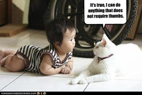 It's true, I can do anything that does not require thumbs.