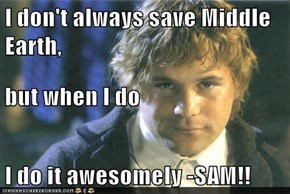 I don't always save Middle Earth, but when I do I do it awesomely -SAM!!