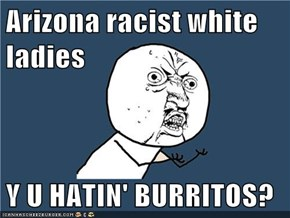 Arizona racist white ladies  Y U HATIN' BURRITOS?