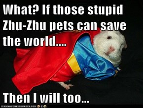 What? If those stupid Zhu-Zhu pets can save the world....  Then I will too...