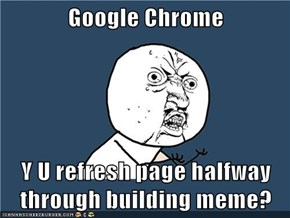 Google Chrome  Y U refresh page halfway through building meme?