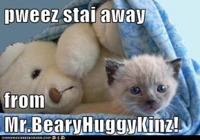 pweez stai away  from Mr.BearyHuggyKinz!